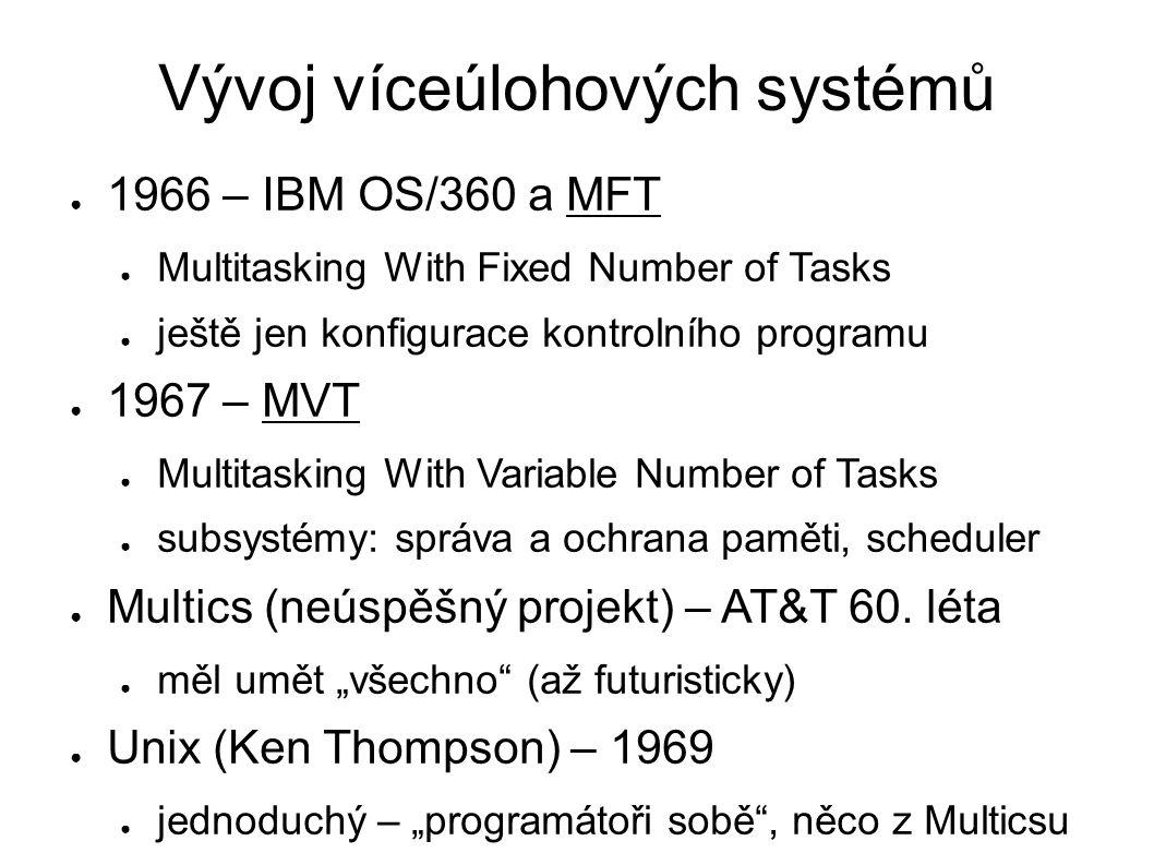 Vývoj víceúlohových systémů ● 1966 – IBM OS/360 a MFT ● Multitasking With Fixed Number of Tasks ● ještě jen konfigurace kontrolního programu ● 1967 – MVT ● Multitasking With Variable Number of Tasks ● subsystémy: správa a ochrana paměti, scheduler ● Multics (neúspěšný projekt) – AT&T 60.