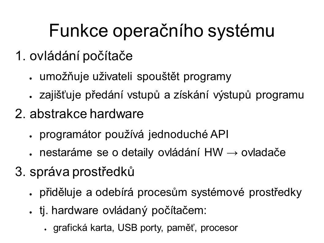 Funkce operačního systému 1. ovládání počítače ● umožňuje uživateli spouštět programy ● zajišťuje předání vstupů a získání výstupů programu 2. abstrak