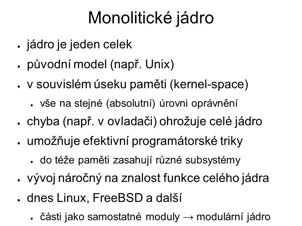 Monolitické jádro ● jádro je jeden celek ● původní model (např. Unix) ● v souvislém úseku paměti (kernel-space) ● vše na stejné (absolutní) úrovni opr