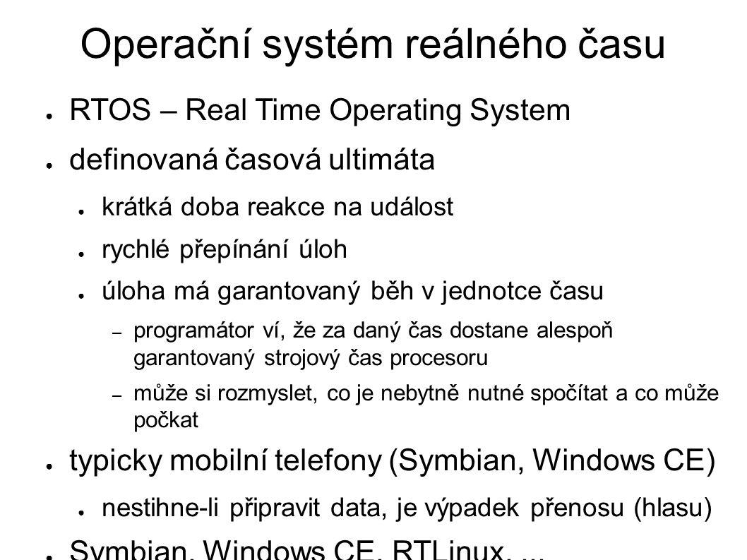 Operační systém reálného času ● RTOS – Real Time Operating System ● definovaná časová ultimáta ● krátká doba reakce na událost ● rychlé přepínání úloh ● úloha má garantovaný běh v jednotce času – programátor ví, že za daný čas dostane alespoň garantovaný strojový čas procesoru – může si rozmyslet, co je nebytně nutné spočítat a co může počkat ● typicky mobilní telefony (Symbian, Windows CE) ● nestihne-li připravit data, je výpadek přenosu (hlasu) ● Symbian, Windows CE, RTLinux,...