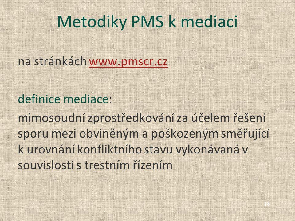 Metodiky PMS k mediaci na stránkách www.pmscr.czwww.pmscr.cz definice mediace: mimosoudní zprostředkování za účelem řešení sporu mezi obviněným a poškozeným směřující k urovnání konfliktního stavu vykonávaná v souvislosti s trestním řízením 18