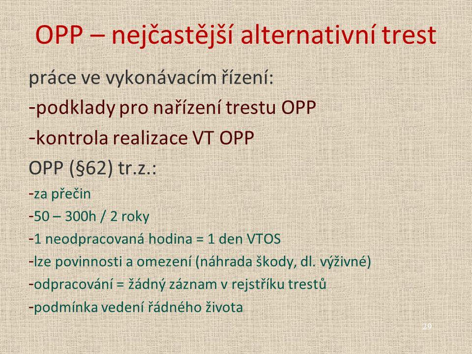 OPP – nejčastější alternativní trest práce ve vykonávacím řízení: - podklady pro nařízení trestu OPP - kontrola realizace VT OPP OPP (§62) tr.z.: - za přečin - 50 – 300h / 2 roky - 1 neodpracovaná hodina = 1 den VTOS - lze povinnosti a omezení (náhrada škody, dl.