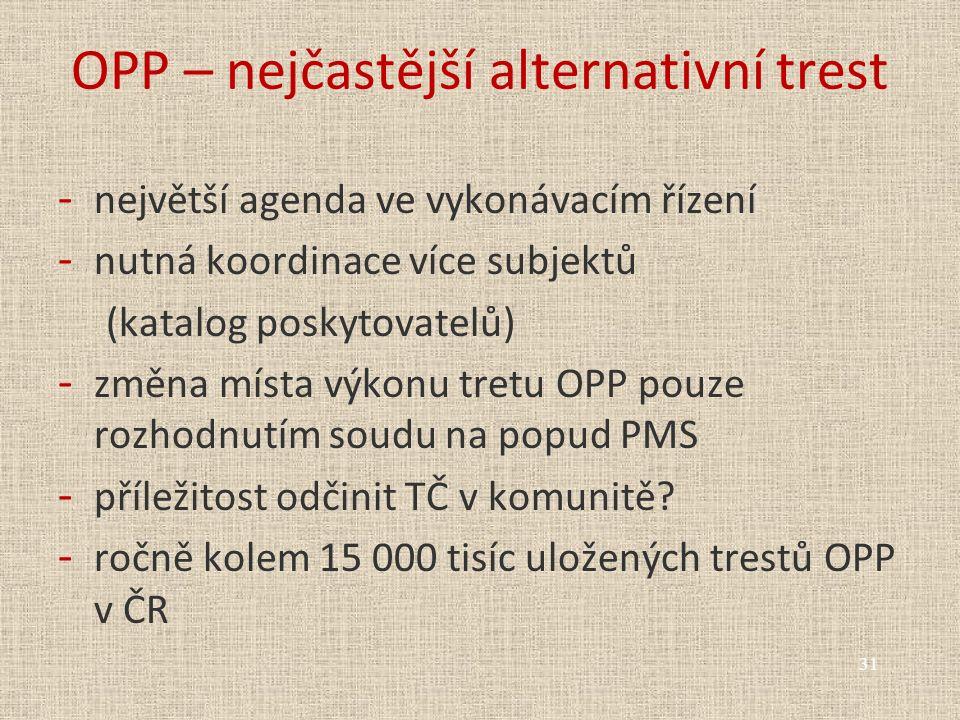 OPP – nejčastější alternativní trest - největší agenda ve vykonávacím řízení - nutná koordinace více subjektů (katalog poskytovatelů) - změna místa výkonu tretu OPP pouze rozhodnutím soudu na popud PMS - příležitost odčinit TČ v komunitě.