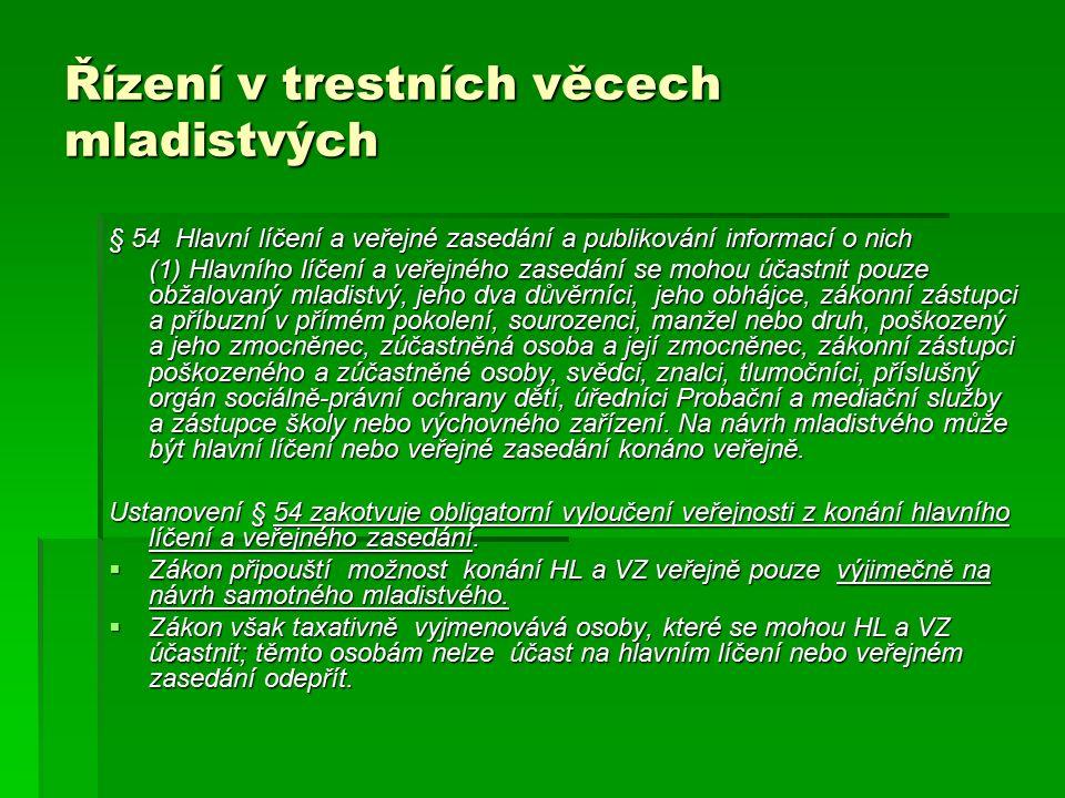 Řízení v trestních věcech mladistvých § 54 Hlavní líčení a veřejné zasedání a publikování informací o nich (1) Hlavního líčení a veřejného zasedání se mohou účastnit pouze obžalovaný mladistvý, jeho dva důvěrníci, jeho obhájce, zákonní zástupci a příbuzní v přímém pokolení, sourozenci, manžel nebo druh, poškozený a jeho zmocněnec, zúčastněná osoba a její zmocněnec, zákonní zástupci poškozeného a zúčastněné osoby, svědci, znalci, tlumočníci, příslušný orgán sociálně-právní ochrany dětí, úředníci Probační a mediační služby a zástupce školy nebo výchovného zařízení.