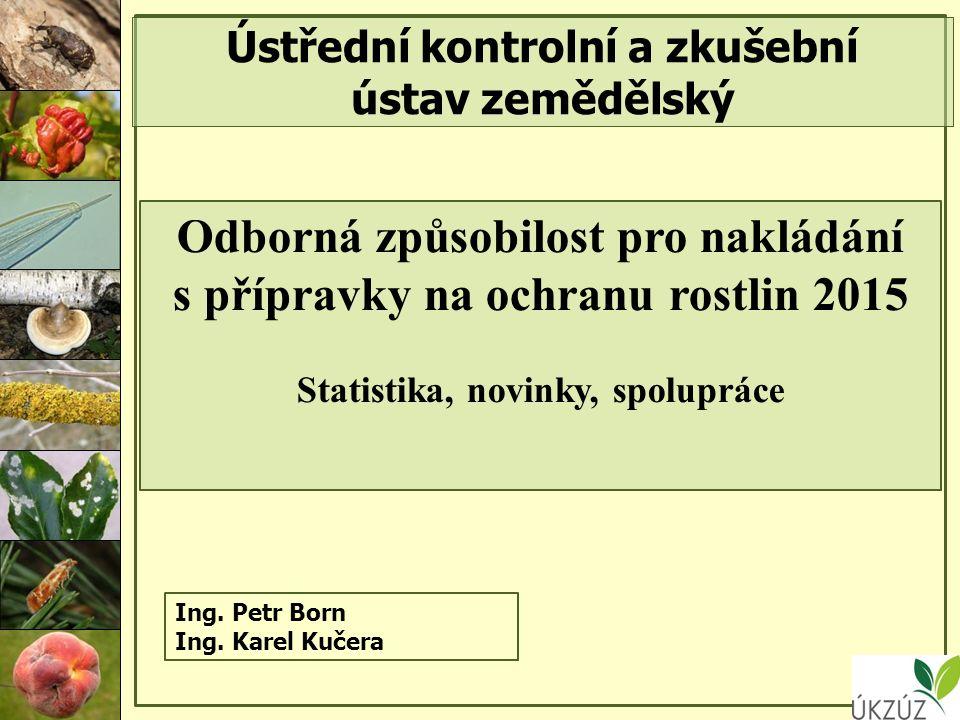 Ústřední kontrolní a zkušební ústav zemědělský Odborná způsobilost pro nakládání s přípravky na ochranu rostlin 2015 Statistika, novinky, spolupráce Ing.