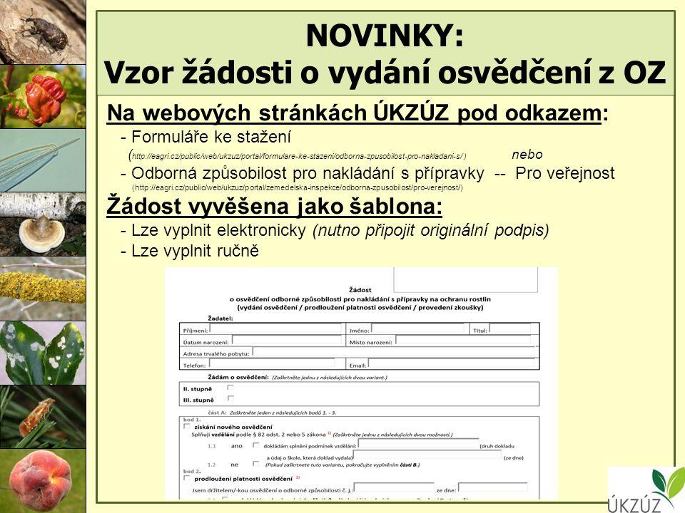 NOVINKY: Vzor žádosti o vydání osvědčení z OZ Na webových stránkách ÚKZÚZ pod odkazem: - Formuláře ke stažení ( http://eagri.cz/public/web/ukzuz/portal/formulare-ke-stazeni/odborna-zpusobilost-pro-nakladani-s/ ) nebo - Odborná způsobilost pro nakládání s přípravky -- Pro veřejnost (http://eagri.cz/public/web/ukzuz/portal/zemedelska-inspekce/odborna-zpusobilost/pro-verejnost/) Žádost vyvěšena jako šablona: - Lze vyplnit elektronicky (nutno připojit originální podpis) - Lze vyplnit ručně
