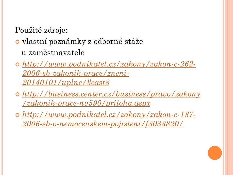 Použité zdroje: vlastní poznámky z odborné stáže u zaměstnavatele http://www.podnikatel.cz/zakony/zakon-c-262- 2006-sb-zakonik-prace/zneni- 20140101/uplne/#cast8 http://business.center.cz/business/pravo/zakony /zakonik-prace-nv590/priloha.aspx http://www.podnikatel.cz/zakony/zakon-c-187- 2006-sb-o-nemocenskem-pojisteni/f3033820/