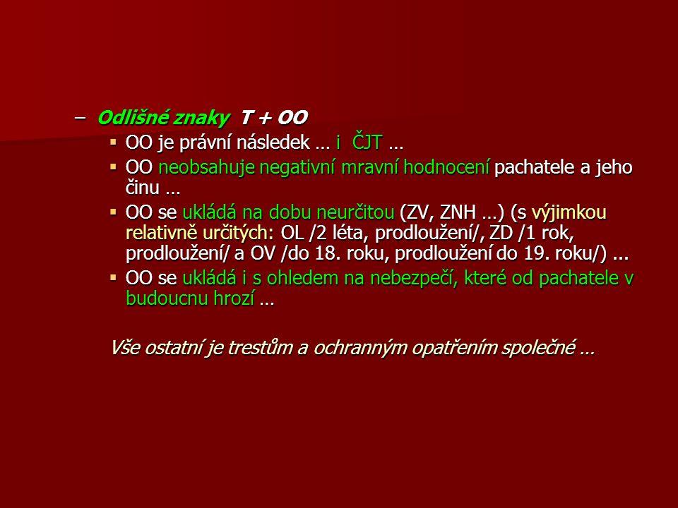 –Odlišné znaky T + OO  OO je právní následek … i ČJT …  OO neobsahuje negativní mravní hodnocení pachatele a jeho činu …  OO se ukládá na dobu neurčitou (ZV, ZNH …) (s výjimkou relativně určitých: OL /2 léta, prodloužení/, ZD /1 rok, prodloužení/ a OV /do 18.