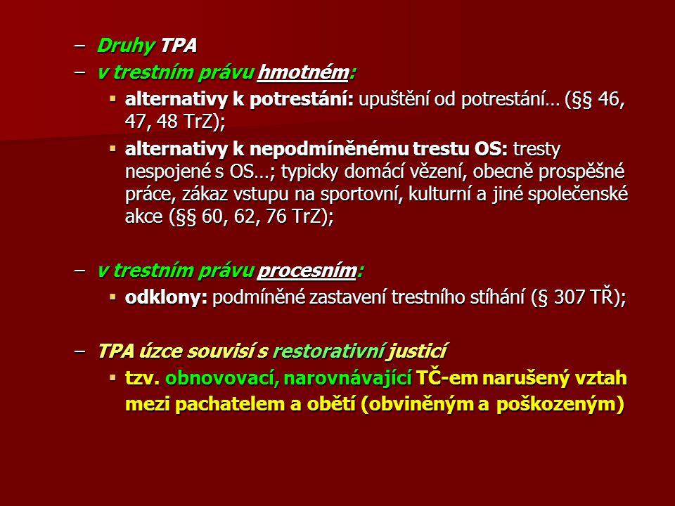 –Druhy TPA –v trestním právu hmotném:  alternativy k potrestání: upuštění od potrestání… (§§ 46, 47, 48 TrZ);  alternativy k nepodmíněnému trestu OS: tresty nespojené s OS…; typicky domácí vězení, obecně prospěšné práce, zákaz vstupu na sportovní, kulturní a jiné společenské akce (§§ 60, 62, 76 TrZ); –v trestním právu procesním:  odklony: podmíněné zastavení trestního stíhání (§ 307 TŘ); –TPA úzce souvisí s restorativní justicí  tzv.