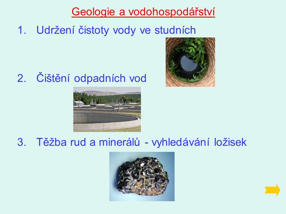 Geologie a vodohospodářství 1.Udržení čistoty vody ve studních 2.Čištění odpadních vod 3.Těžba rud a minerálů - vyhledávání ložisek