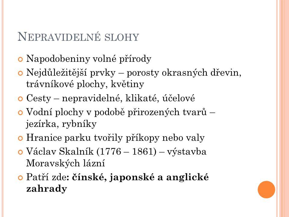 N EPRAVIDELNÉ SLOHY Napodobeniny volné přírody Nejdůležitější prvky – porosty okrasných dřevin, trávníkové plochy, květiny Cesty – nepravidelné, klikaté, účelové Vodní plochy v podobě přirozených tvarů – jezírka, rybníky Hranice parku tvořily příkopy nebo valy Václav Skalník (1776 – 1861) – výstavba Moravských lázní Patří zde : čínské, japonské a anglické zahrady