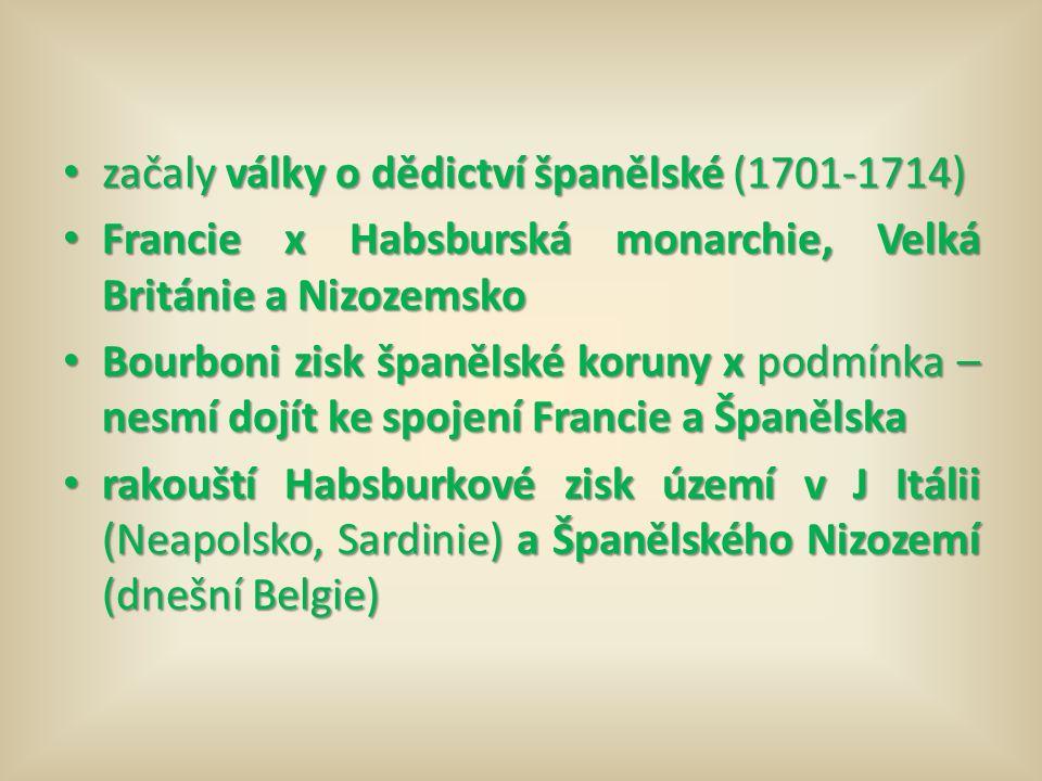 začaly války o dědictví španělské (1701-1714) začaly války o dědictví španělské (1701-1714) Francie x Habsburská monarchie, Velká Británie a Nizozemsko Francie x Habsburská monarchie, Velká Británie a Nizozemsko Bourboni zisk španělské koruny x podmínka – nesmí dojít ke spojení Francie a Španělska Bourboni zisk španělské koruny x podmínka – nesmí dojít ke spojení Francie a Španělska rakouští Habsburkové zisk území v J Itálii (Neapolsko, Sardinie) a Španělského Nizozemí (dnešní Belgie) rakouští Habsburkové zisk území v J Itálii (Neapolsko, Sardinie) a Španělského Nizozemí (dnešní Belgie)