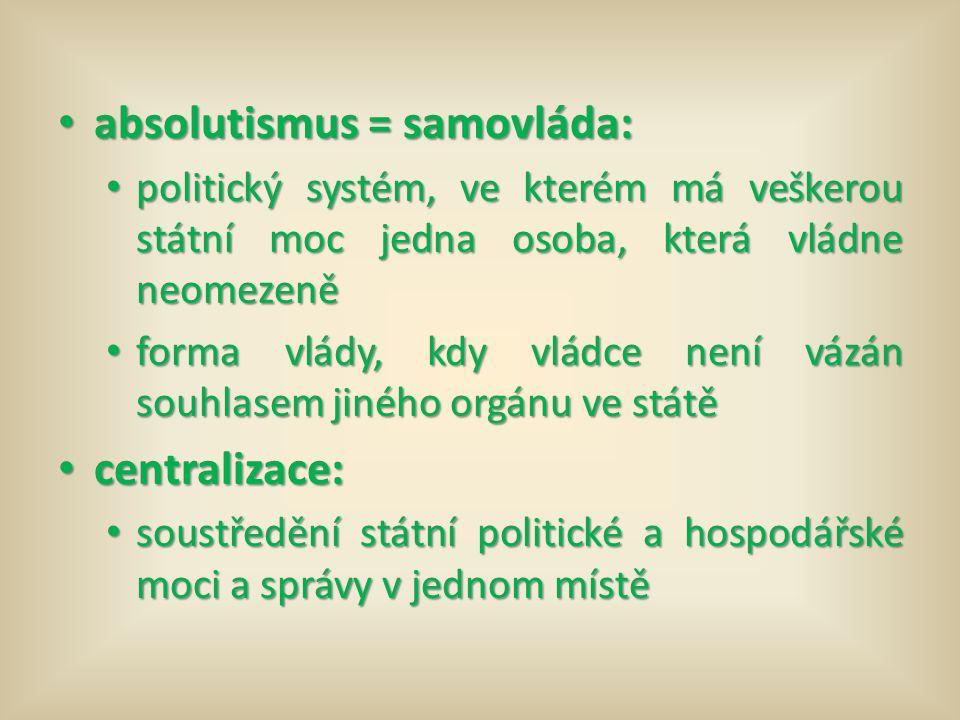 absolutismus = samovláda: absolutismus = samovláda: politický systém, ve kterém má veškerou státní moc jedna osoba, která vládne neomezeně politický systém, ve kterém má veškerou státní moc jedna osoba, která vládne neomezeně forma vlády, kdy vládce není vázán souhlasem jiného orgánu ve státě forma vlády, kdy vládce není vázán souhlasem jiného orgánu ve státě centralizace: centralizace: soustředění státní politické a hospodářské moci a správy v jednom místě soustředění státní politické a hospodářské moci a správy v jednom místě