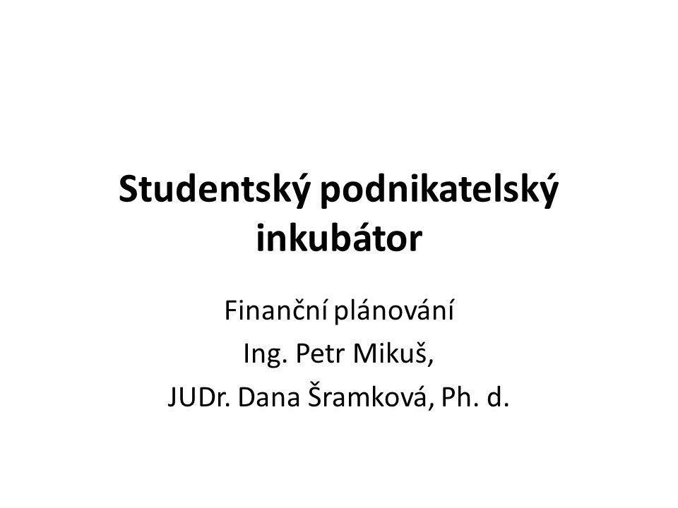 Studentský podnikatelský inkubátor Finanční plánování Ing. Petr Mikuš, JUDr. Dana Šramková, Ph. d.