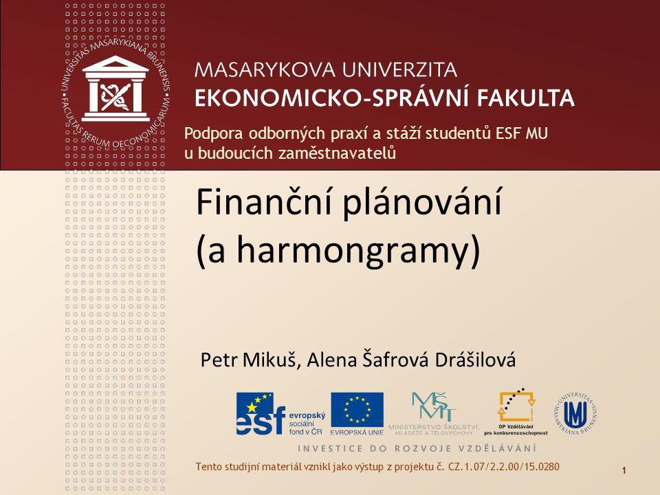 Finanční plánování (a harmongramy) Petr Mikuš, Alena Šafrová Drášilová Tento studijní materiál vznikl jako výstup z projektu č. CZ.1.07/2.2.00/15.0280