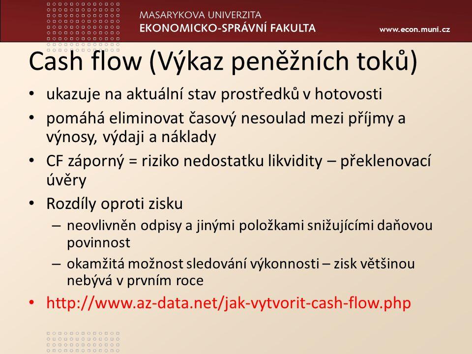 www.econ.muni.cz Cash flow (Výkaz peněžních toků) ukazuje na aktuální stav prostředků v hotovosti pomáhá eliminovat časový nesoulad mezi příjmy a výnosy, výdaji a náklady CF záporný = riziko nedostatku likvidity – překlenovací úvěry Rozdíly oproti zisku – neovlivněn odpisy a jinými položkami snižujícími daňovou povinnost – okamžitá možnost sledování výkonnosti – zisk většinou nebývá v prvním roce http://www.az-data.net/jak-vytvorit-cash-flow.php