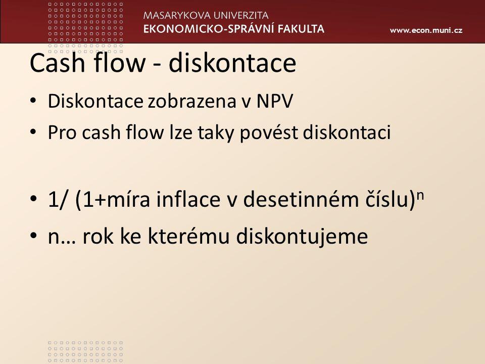 www.econ.muni.cz Cash flow - diskontace Diskontace zobrazena v NPV Pro cash flow lze taky povést diskontaci 1/ (1+míra inflace v desetinném číslu) n n… rok ke kterému diskontujeme