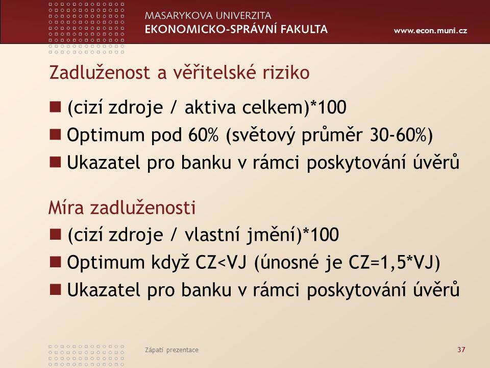 www.econ.muni.cz Zadluženost a věřitelské riziko (cizí zdroje / aktiva celkem)*100 Optimum pod 60% (světový průměr 30-60%) Ukazatel pro banku v rámci poskytování úvěrů Zápatí prezentace37 Míra zadluženosti (cizí zdroje / vlastní jmění)*100 Optimum když CZ<VJ (únosné je CZ=1,5*VJ) Ukazatel pro banku v rámci poskytování úvěrů