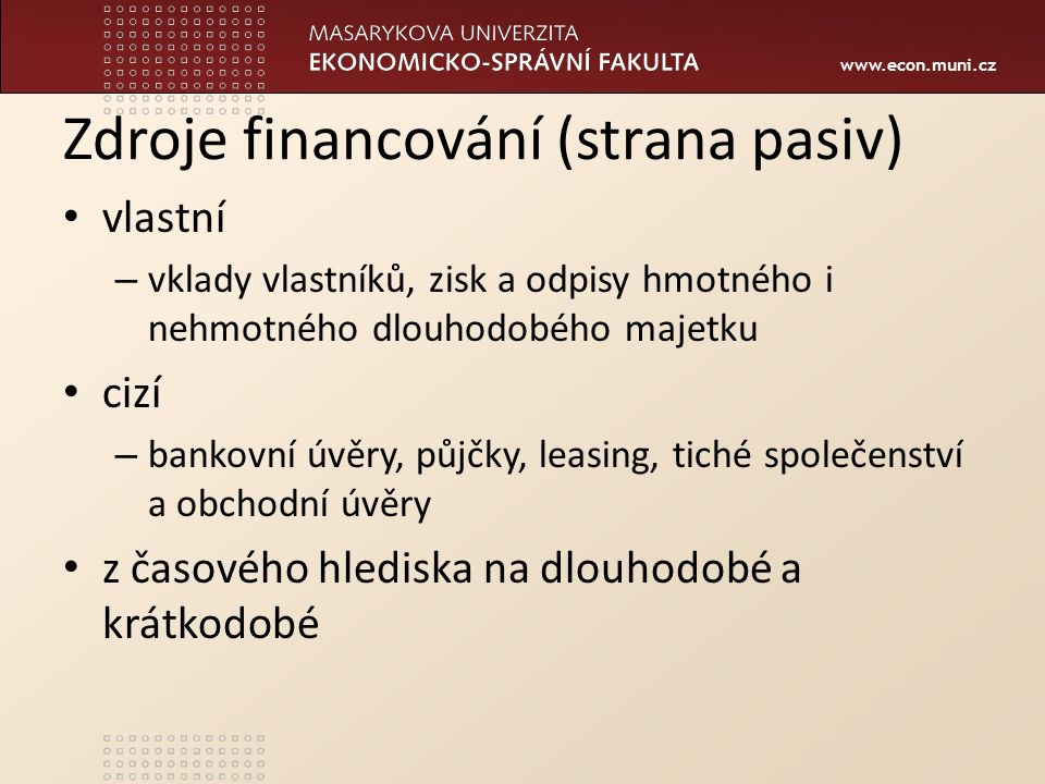 www.econ.muni.cz Zdroje financování (strana pasiv) vlastní – vklady vlastníků, zisk a odpisy hmotného i nehmotného dlouhodobého majetku cizí – bankovní úvěry, půjčky, leasing, tiché společenství a obchodní úvěry z časového hlediska na dlouhodobé a krátkodobé