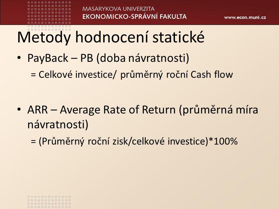 www.econ.muni.cz Metody hodnocení statické PayBack – PB (doba návratnosti) = Celkové investice/ průměrný roční Cash flow ARR – Average Rate of Return (průměrná míra návratnosti) = (Průměrný roční zisk/celkové investice)*100%