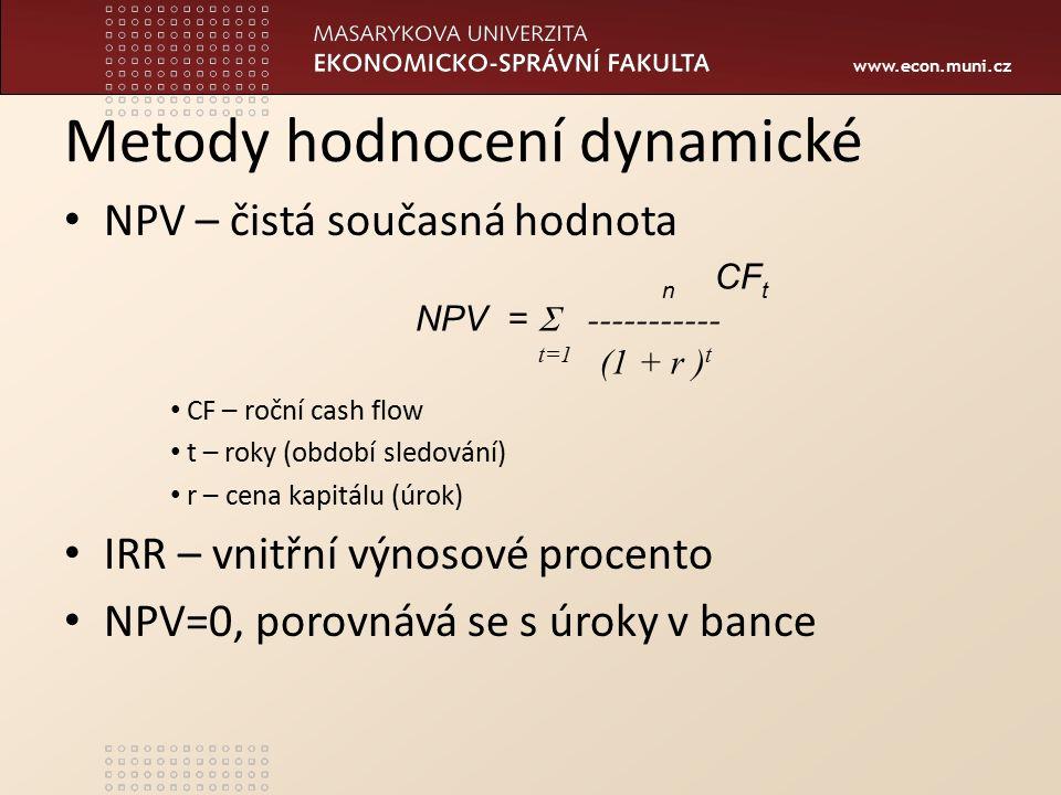 www.econ.muni.cz Metody hodnocení dynamické NPV – čistá současná hodnota CF – roční cash flow t – roky (období sledování) r – cena kapitálu (úrok) IRR – vnitřní výnosové procento NPV=0, porovnává se s úroky v bance n CF t NPV =  ----------- t=1 (1 + r ) t