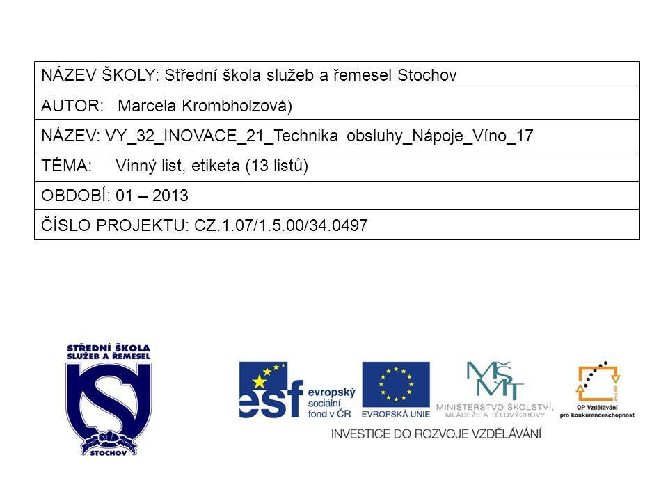 NÁZEV ŠKOLY: Střední škola služeb a řemesel Stochov AUTOR: Marcela Krombholzová) NÁZEV: VY_32_INOVACE_21_Technika obsluhy_Nápoje_Víno_17 TÉMA: Vinný list, etiketa (13 listů) OBDOBÍ: 01 – 2013 ČÍSLO PROJEKTU: CZ.1.07/1.5.00/34.0497
