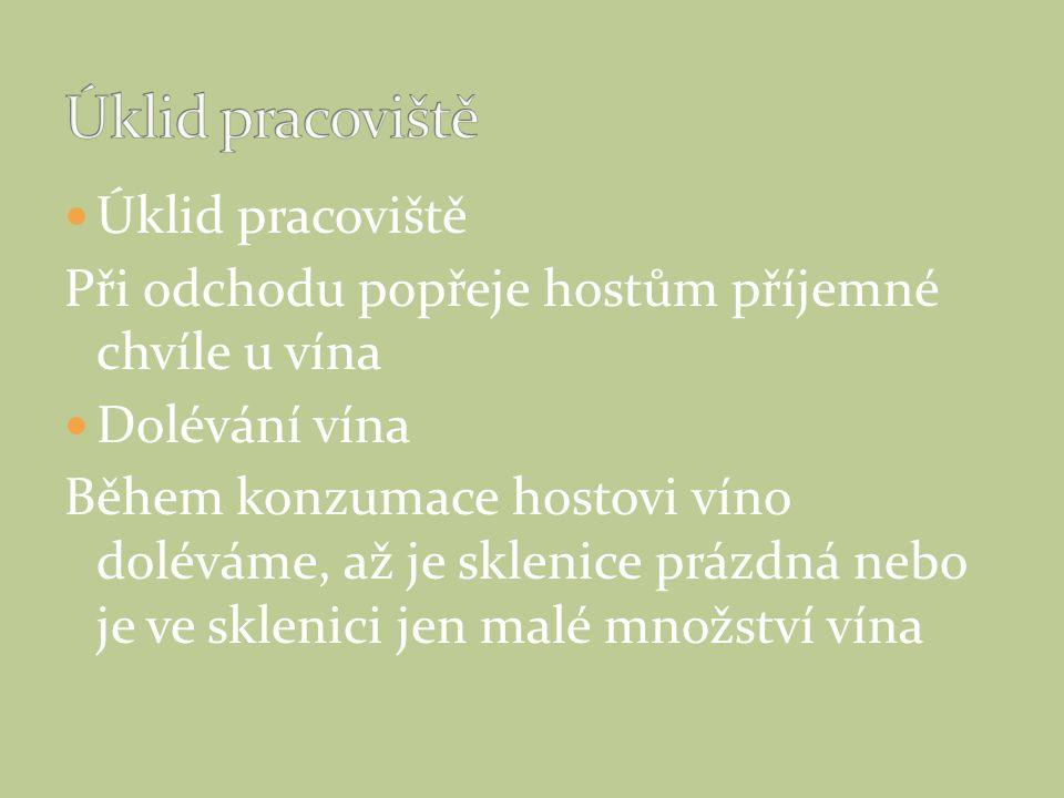 Úklid pracoviště Při odchodu popřeje hostům příjemné chvíle u vína Dolévání vína Během konzumace hostovi víno doléváme, až je sklenice prázdná nebo je ve sklenici jen malé množství vína