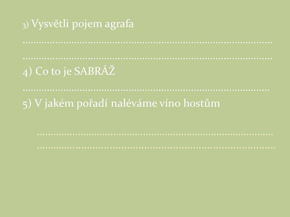 3) Vysvětli pojem agrafa ……………………………………………………………………………….. 4) Co to je SABRÁŽ ………………………………………….…………………………………… 5) V jakém pořadí naléváme víno hostům ……