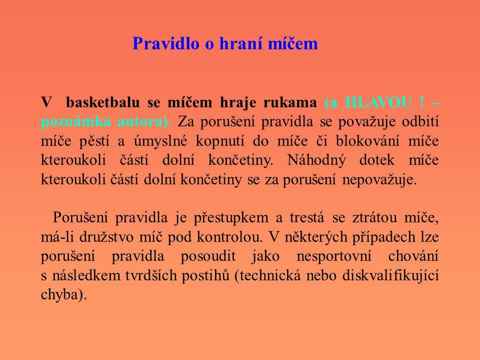 V basketbalu se míčem hraje rukama (a HLAVOU ! – poznámka autora). Za porušení pravidla se považuje odbití míče pěstí a úmyslné kopnutí do míče či blo