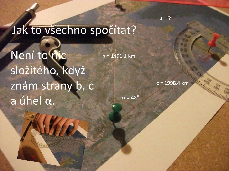 Jak to všechno spočítat? Není to nic složitého, když znám strany b, c a úhel α. a = ? b = 1491,1 km c = 1998,4 km α = 48°