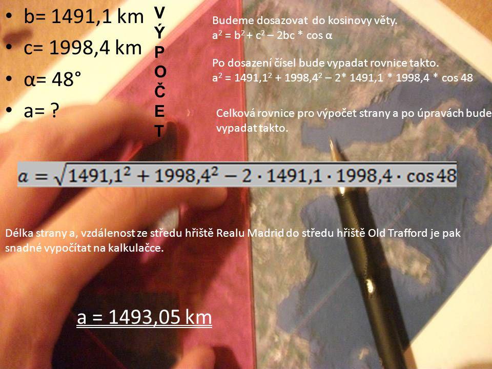 b= 1491,1 km c= 1998,4 km α= 48° a= ? Budeme dosazovat do kosinovy věty. a 2 = b 2 + c 2 – 2bc * cos α Po dosazení čísel bude vypadat rovnice takto. a