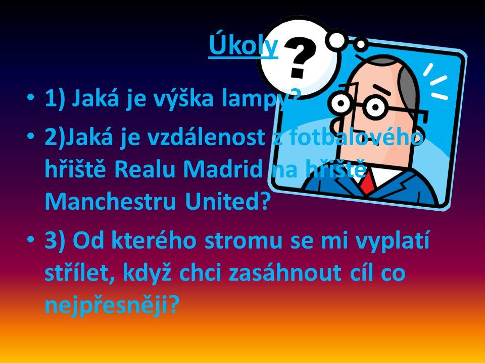 Úkoly 1) Jaká je výška lampy? 2)Jaká je vzdálenost z fotbalového hřiště Realu Madrid na hřiště Manchestru United? 3) Od kterého stromu se mi vyplatí s
