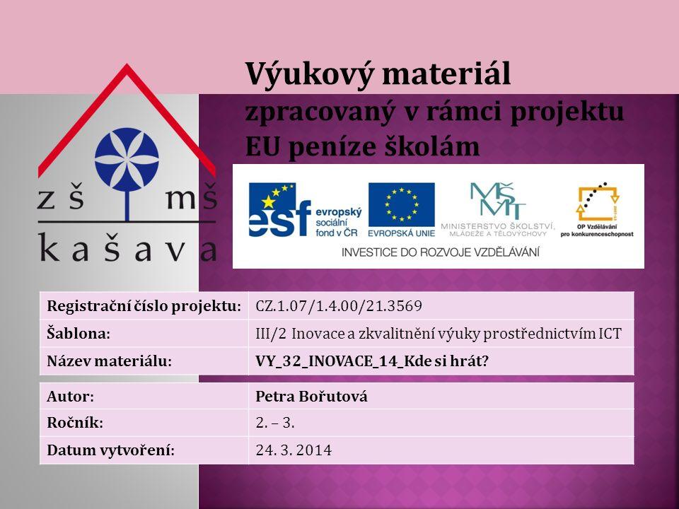 Výukový materiál zpracovaný v rámci projektu EU peníze školám Registrační číslo projektu:CZ.1.07/1.4.00/21.3569 Šablona:III/2 Inovace a zkvalitnění výuky prostřednictvím ICT Název materiálu:VY_32_INOVACE_14_Kde si hrát.