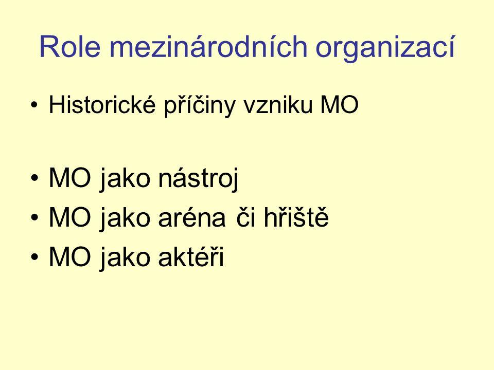 Role mezinárodních organizací Historické příčiny vzniku MO MO jako nástroj MO jako aréna či hřiště MO jako aktéři
