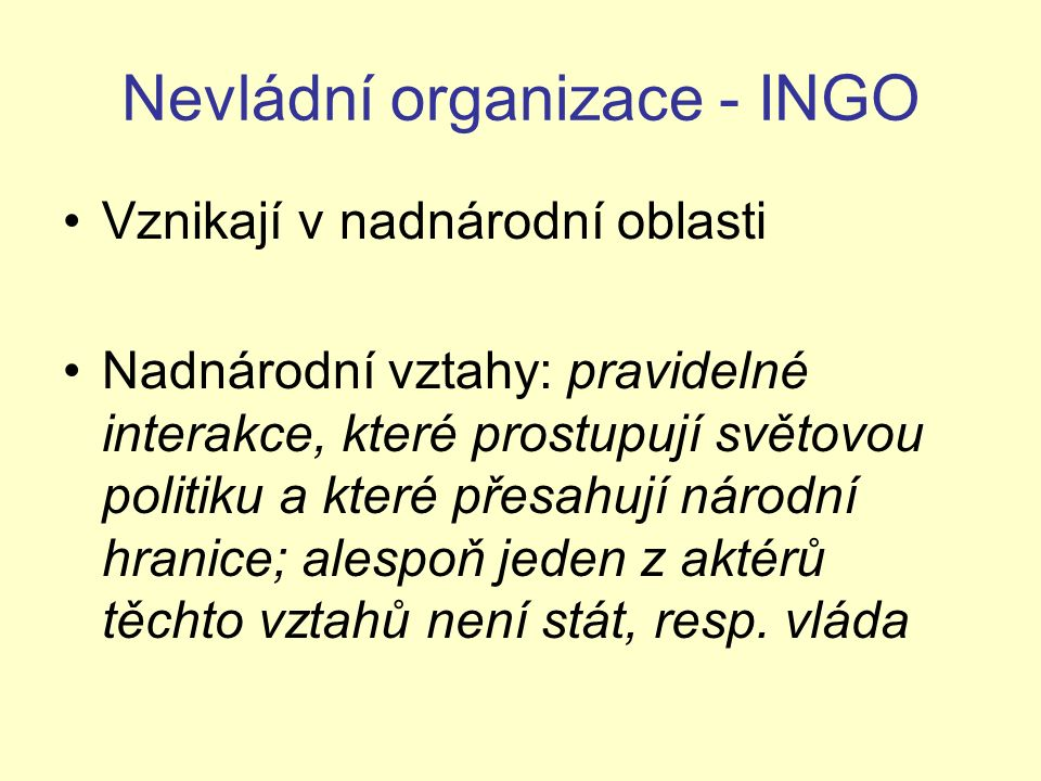 Nevládní organizace - INGO Vznikají v nadnárodní oblasti Nadnárodní vztahy: pravidelné interakce, které prostupují světovou politiku a které přesahují