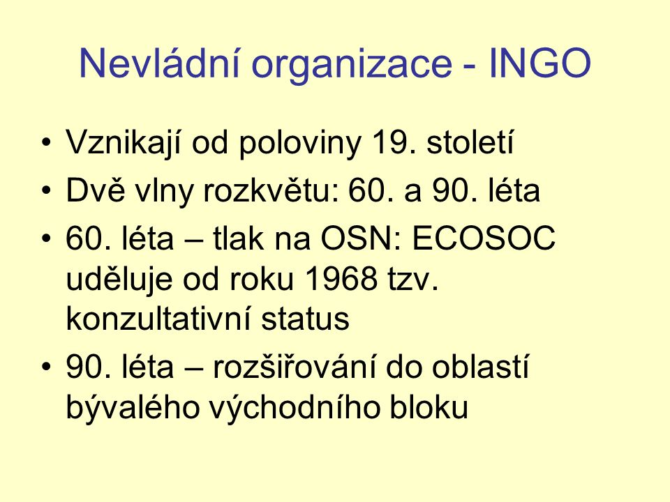 Nevládní organizace - INGO Vznikají od poloviny 19. století Dvě vlny rozkvětu: 60. a 90. léta 60. léta – tlak na OSN: ECOSOC uděluje od roku 1968 tzv.