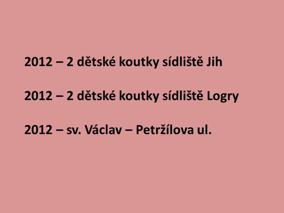 2012 – 2 dětské koutky sídliště Jih 2012 – 2 dětské koutky sídliště Logry 2012 – sv. Václav – Petržílova ul.