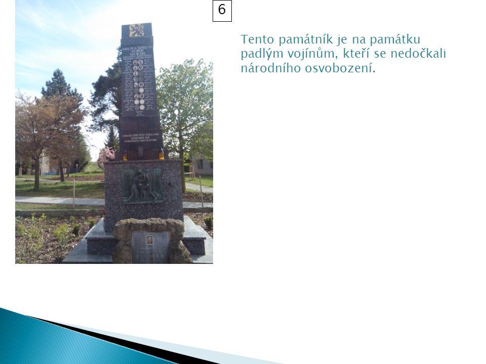 Tento památník je na památku padlým vojínům, kteří se nedočkali národního osvobození. 6