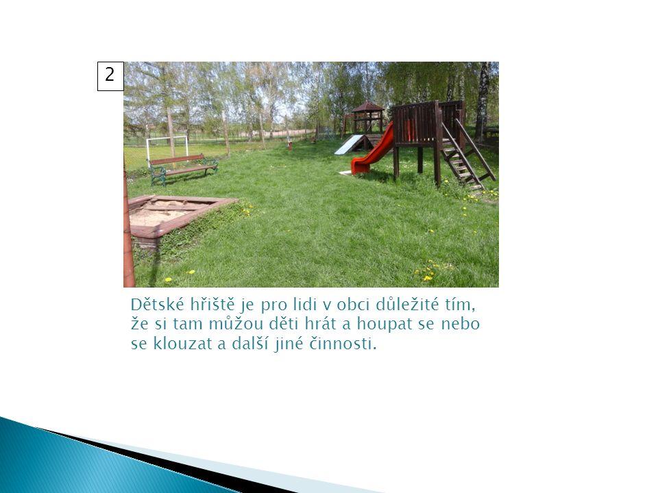 Dětské hřiště je pro lidi v obci důležité tím, že si tam můžou děti hrát a houpat se nebo se klouzat a další jiné činnosti.
