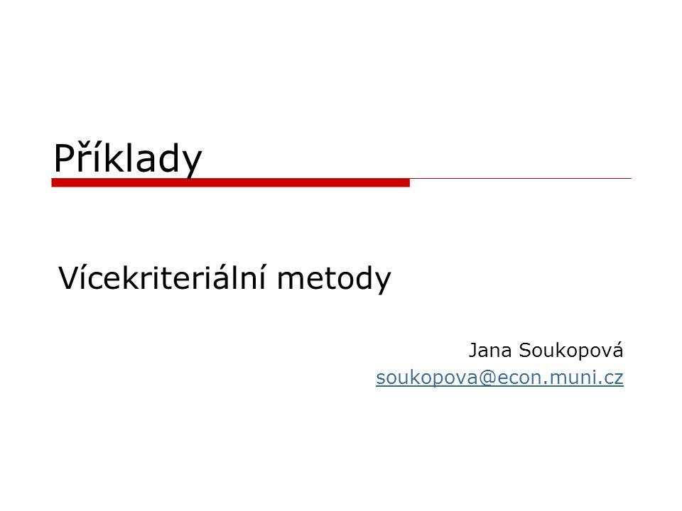 Příklady Vícekriteriální metody Jana Soukopová soukopova@econ.muni.cz