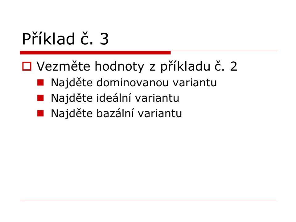 Příklad č. 3  Vezměte hodnoty z příkladu č. 2 Najděte dominovanou variantu Najděte ideální variantu Najděte bazální variantu
