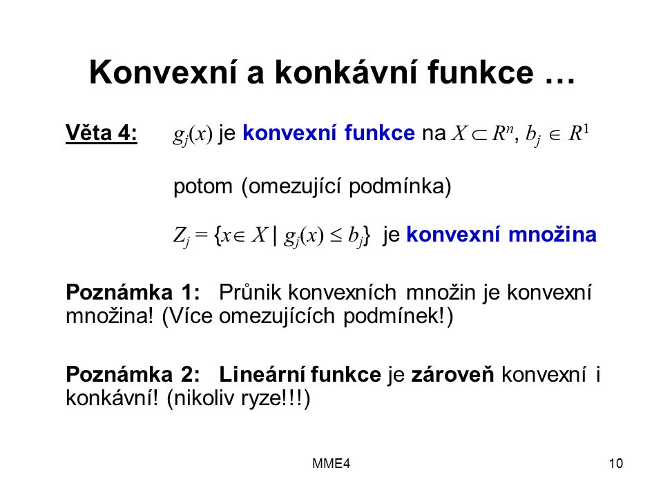 MME410 Konvexní a konkávní funkce … Věta 4: g j (x) je konvexní funkce na X  R n, b j  R 1 potom (omezující podmínka) Z j = { x  X | g j (x)  b j } je konvexní množina Poznámka 1: Průnik konvexních množin je konvexní množina.