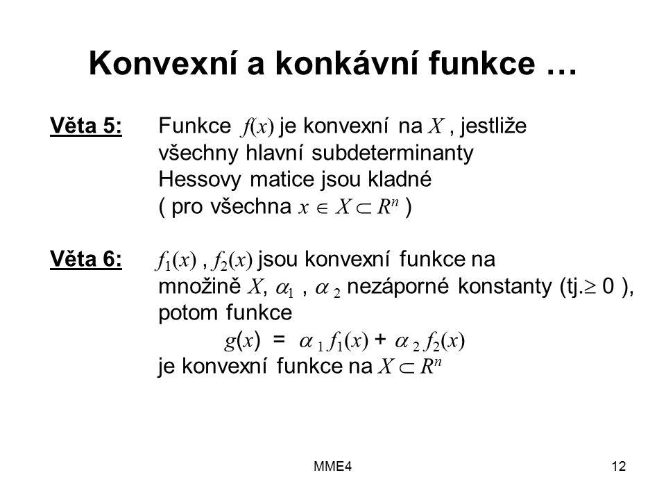 MME412 Konvexní a konkávní funkce … Věta 5:Funkce f(x) je konvexní na X, jestliže všechny hlavní subdeterminanty Hessovy matice jsou kladné ( pro všechna x  X  R n ) Věta 6: f 1 (x), f 2 (x) jsou konvexní funkce na množině X,  1,  2 nezáporné konstanty (tj.