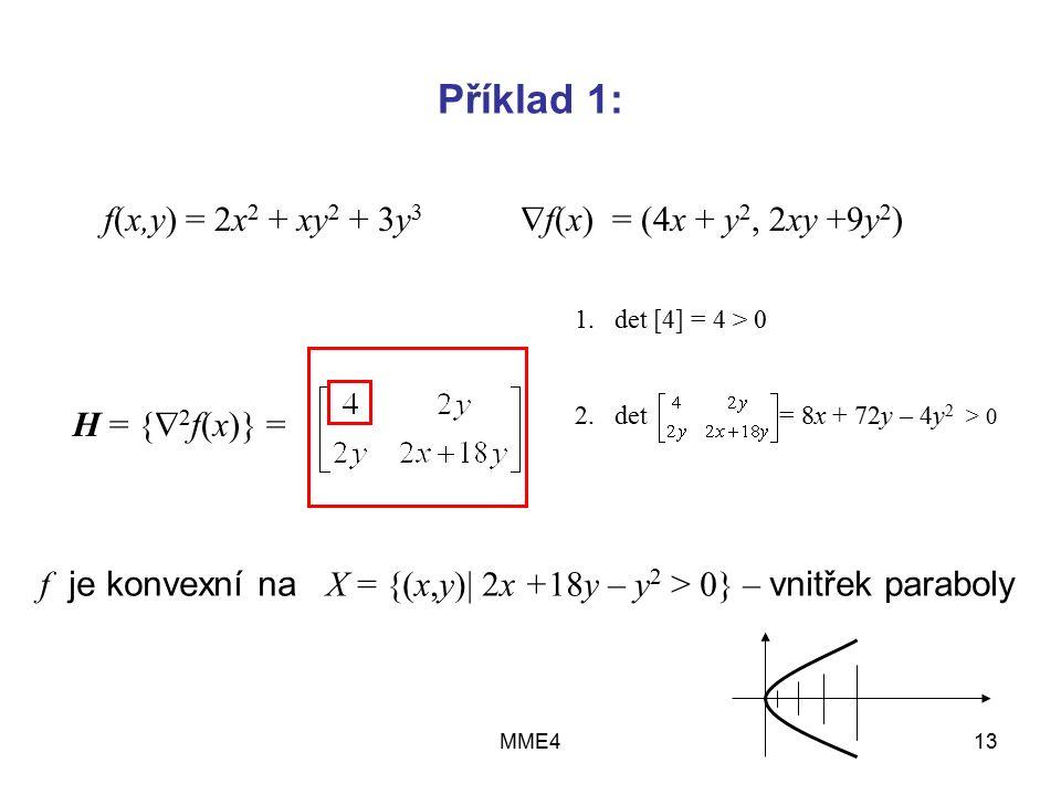 MME413 Příklad 1: f(x,y) = 2x 2 + xy 2 + 3y 3  f(x) = (4x + y 2, 2xy +9y 2 ) H = {  2 f(x)} = f je konvexní na X = {(x,y)| 2x +18y – y 2 > 0} – vnitřek paraboly 1.det [4] = 4 > 0 2.det = 8x + 72y – 4y 2 > 0