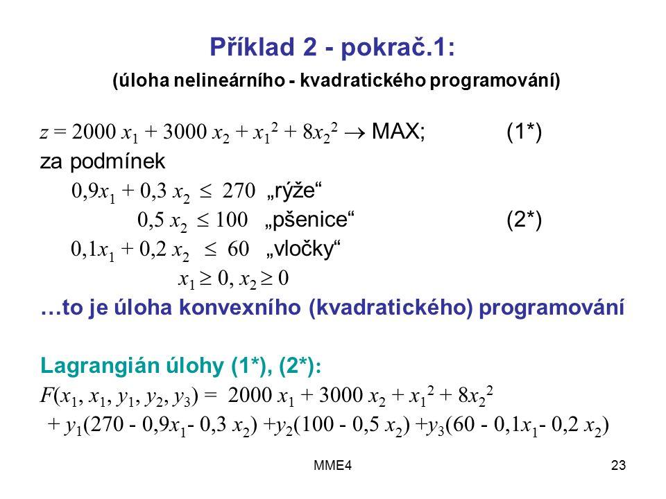 """MME423 Příklad 2 - pokrač.1: (úloha nelineárního - kvadratického programování) z = 2000 x 1 + 3000 x 2 + x 1 2 + 8x 2 2  MAX; (1*) za podmínek 0,9x 1 + 0,3 x 2  270 """"rýže 0,5 x 2  100 """"pšenice (2*) 0,1x 1 + 0,2 x 2  60 """"vločky x 1  0, x 2  0 …to je úloha konvexního (kvadratického) programování Lagrangián úlohy (1*), (2*) : F(x 1, x 1, y 1, y 2, y 3 ) = 2000 x 1 + 3000 x 2 + x 1 2 + 8x 2 2 + y 1 (270 - 0,9x 1 - 0,3 x 2 ) +y 2 (100 - 0,5 x 2 ) +y 3 (60 - 0,1x 1 - 0,2 x 2 )"""