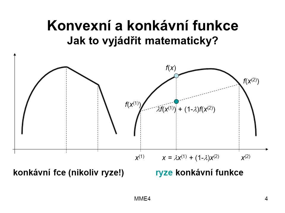 MME44 x (1) x = x (1) + (1- )x (2) x (2) konkávní fce (nikoliv ryze!) ryze konkávní funkce f(x (1) ) f(x (2) ) f(x)f(x) f(x (1) ) + (1- )f(x (2) ) Konvexní a konkávní funkce Jak to vyjádřit matematicky