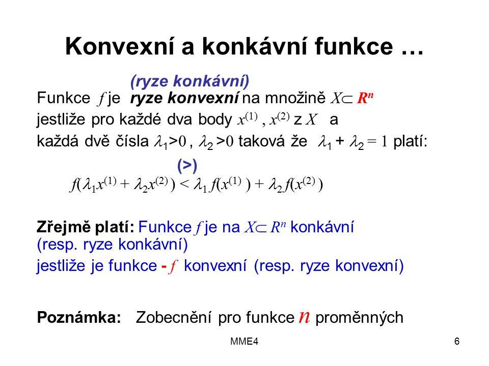 MME46 Konvexní a konkávní funkce … Funkce f je ryze konvexní na množině X  R n jestliže pro každé dva body x (1), x (2) z X a každá dvě čísla 1 > 0, 2 > 0 taková že 1 + 2 = 1 platí: f( 1 x (1) + 2 x (2) ) < 1 f(x (1) ) + 2 f(x (2) ) Zřejmě platí: Funkce f je na X  R n konkávní (resp.