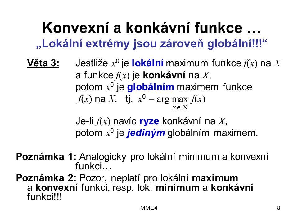 """MME48 Konvexní a konkávní funkce … """"Lokální extrémy jsou zároveň globální!!! Věta 3:Jestliže x 0 je lokální maximum funkce f(x) na X a funkce f(x) je konkávní na X, potom x 0 je globálním maximem funkce f(x) na X, tj."""