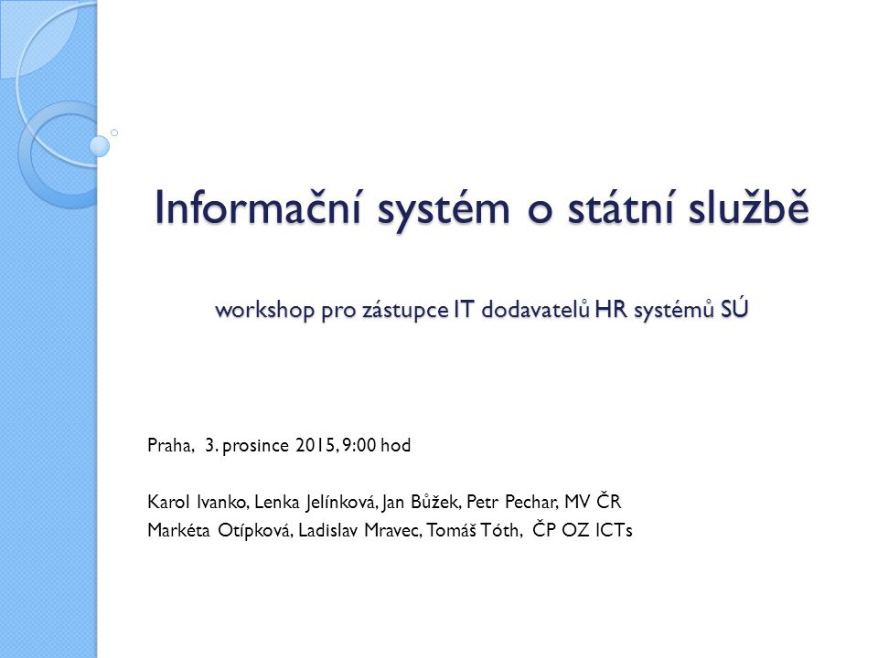 Informační systém o státní službě workshop pro zástupce IT dodavatelů HR systémů SÚ Informační systém o státní službě workshop pro zástupce IT dodavatelů HR systémů SÚ Praha, 3.