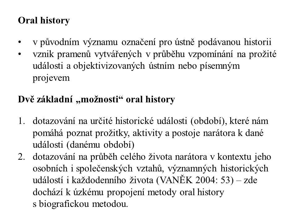 """Oral history v původním významu označení pro ústně podávanou historii vznik pramenů vytvářených v průběhu vzpomínání na prožité události a objektivizovaných ústním nebo písemným projevem Dvě základní """"možnosti oral history 1.dotazování na určité historické události (období), které nám pomáhá poznat prožitky, aktivity a postoje narátora k dané události (danému období) 2.dotazování na průběh celého života narátora v kontextu jeho osobních i společenských vztahů, významných historických událostí i každodenního života (VANĚK 2004: 53) – zde dochází k úzkému propojení metody oral history s biografickou metodou."""